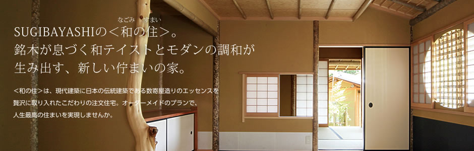 SUGIBAYASHIの<和の住>。 銘木が息づく和テイストとモダンの調和が 生み出す、新しい佇まいの家。